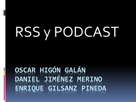 RSS y PODCAST. RSS RSS son las siglas de Really Simple Syndication, un formato XML para sindicar o compartir contenido en la web. Se utiliza para difundir.
