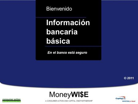 A a Información bancaria básica Bienvenido MoneyWI$E A CONSUMER ACTION AND CAPITAL ONE PARTNERSHIP En el banco está seguro © 2011.
