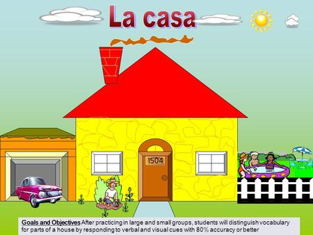 La casa Goals and Objectives After practicing in large and small groups, students will distinguish vocabulary for parts of a house by responding to verbal.