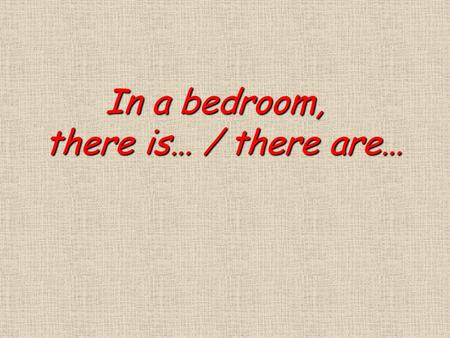 In a bedroom, In a bedroom, there is… / there are… there is… / there are…