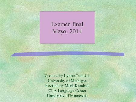 Created by Lynne Crandall University of Michigan Revised by Mark Kondrak CLA Language Center University of Minnesota Examen final Mayo, 2014.