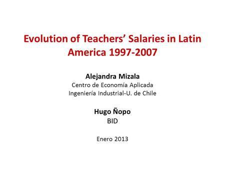 Evolution of Teachers' Salaries in Latin America 1997-2007 Alejandra Mizala Centro de Economía Aplicada Ingeniería Industrial-U. de Chile Hugo Ñopo BID.