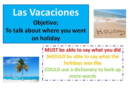 Las Vacaciones Objetivo; To talk about where you went on holiday MUST be able to say what you did SHOULD be able to say what the holidays was like COULD.