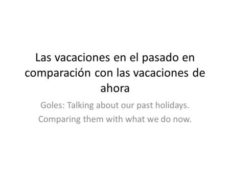 Las vacaciones en el pasado en comparación con las vacaciones de ahora Goles: Talking about our past holidays. Comparing them with what we do now.