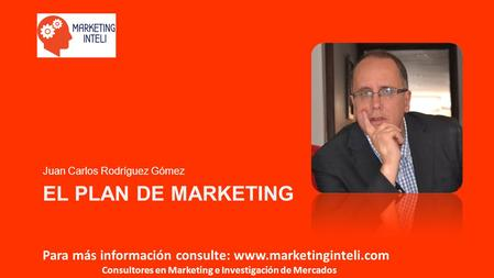 Para más información consulte: www.marketinginteli.com Consultores en Marketing e Investigación de Mercados EL PLAN DE MARKETING Juan Carlos Rodríguez.