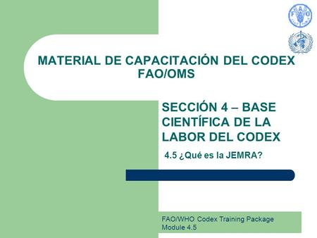 FAO/WHO Codex Training Package Module 4.5 MATERIAL DE CAPACITACIÓN DEL CODEX FAO/OMS SECCIÓN 4 – BASE CIENTÍFICA DE LA LABOR DEL CODEX 4.5 ¿Qué es la JEMRA?