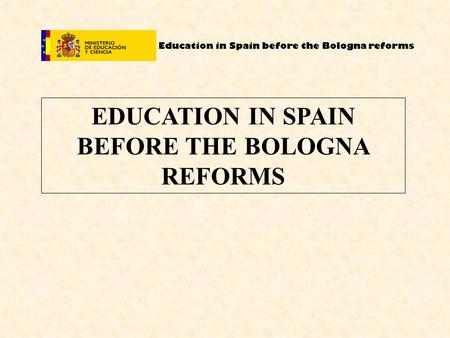 Education in Spain before the Bologna reforms EDUCATION IN SPAIN BEFORE THE BOLOGNA REFORMS.