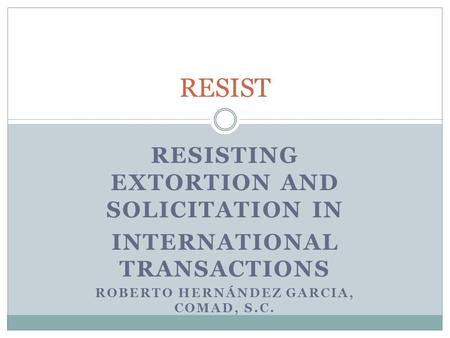 RESISTING EXTORTION AND SOLICITATION IN INTERNATIONAL TRANSACTIONS ROBERTO HERNÁNDEZ GARCIA, COMAD, S.C. RESIST.