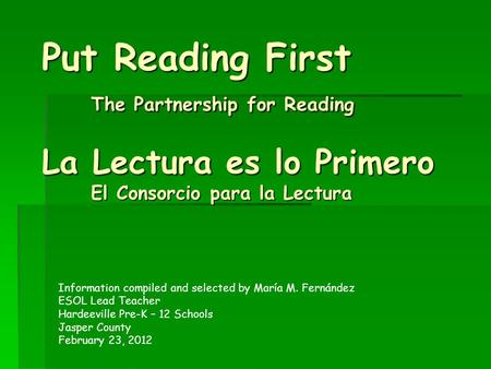 Put Reading First The Partnership for Reading La Lectura es lo Primero El Consorcio para la Lectura Information compiled and selected by María M. Fernández.