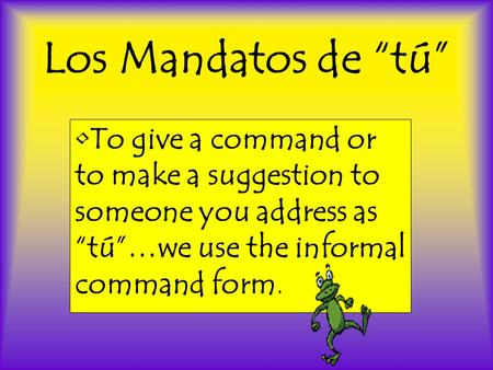 "Los Mandatos de ""tú"" To give a command or to make a suggestion to someone you address as ""tú""…we use the informal command form."