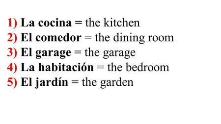 1) La cocina = the kitchen 2) El comedor = the dining room 3) El garage = the garage 4) La habitación = the bedroom 5) El jardín = the garden.
