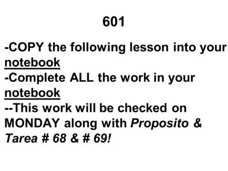 601 -COPY the following lesson into your notebook -Complete ALL the work in your notebook --This work will be checked on MONDAY along with Proposito &