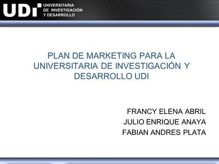 PLAN DE MARKETING PARA LA UNIVERSITARIA DE INVESTIGACIÓN Y DESARROLLO UDI FRANCY ELENA ABRIL JULIO ENRIQUE ANAYA FABIAN ANDRES PLATA.