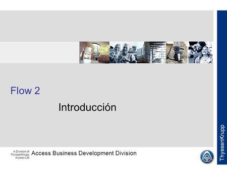 Access Business Development Division ThyssenKrupp A Division of ThyssenKrupp Access Ltd Flow 2 Introducción.