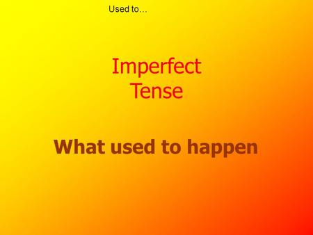 "Used to… What used to happen Imperfect Tense Used to… Contrasting tenses Perfect tense = something that has happened ""recently"" Haber + ado/ido Preterite="