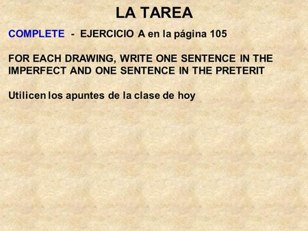 LA TAREA COMPLETE - EJERCICIO A en la página 105 FOR EACH DRAWING, WRITE ONE SENTENCE IN THE IMPERFECT AND ONE SENTENCE IN THE PRETERIT Utilicen los apuntes.