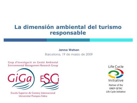 La dimensión ambiental del turismo responsable Jenna Watson Barcelona, 19 de marzo de 2009 Partner of the UNEP-SETAC Life Cycle Initiative.