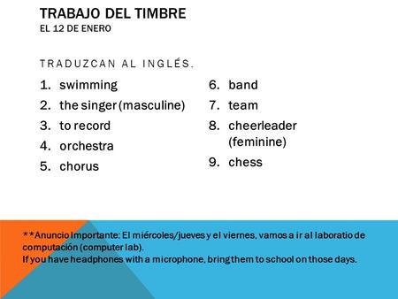 TRABAJO DEL TIMBRE EL 12 DE ENERO TRADUZCAN AL INGLÉS. 1.swimming 2.the singer (masculine) 3.to record 4.orchestra 5.chorus 6.band 7.team 8.cheerleader.