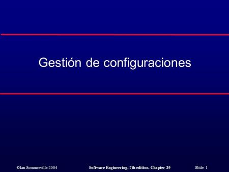 ©Ian Sommerville 2004Software Engineering, 7th edition. Chapter 29 Slide 1 Gestión de configuraciones.