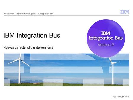 © 2013 IBM Corporation IBM Integration Bus Nuevas características de versión 9 Andres Villa – Especialista WebSphere –