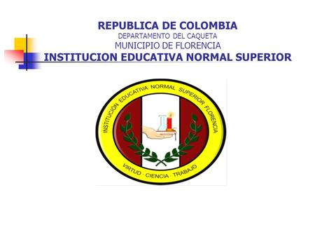 REPUBLICA DE COLOMBIA DEPARTAMENTO DEL CAQUETA MUNICIPIO DE FLORENCIA INSTITUCION EDUCATIVA NORMAL SUPERIOR.