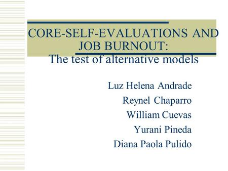 CORE-SELF-EVALUATIONS AND JOB BURNOUT: The test of alternative models Luz Helena Andrade Reynel Chaparro William Cuevas Yurani Pineda Diana Paola Pulido.