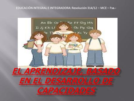 EDUCACIÓN INTEGRAL E INTEGRADORA: Resolución 314/12 – MCE – Fsa.-