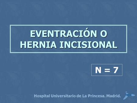 EVENTRACIÓN O HERNIA INCISIONAL Hospital Universitario de La Princesa. Madrid. N = 7.