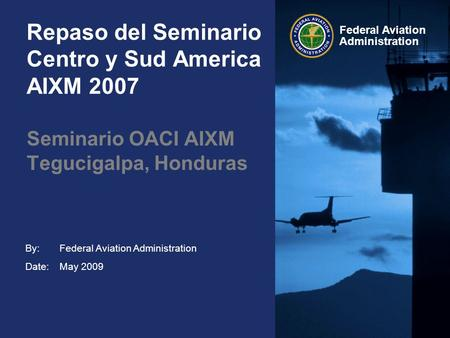 By: Date: Federal Aviation Administration Repaso del Seminario Centro y Sud America AIXM 2007 Federal Aviation Administration May 2009 Seminario OACI AIXM.