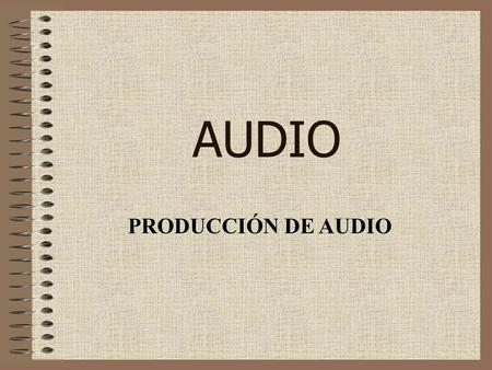 AUDIO PRODUCCIÓN DE AUDIO.