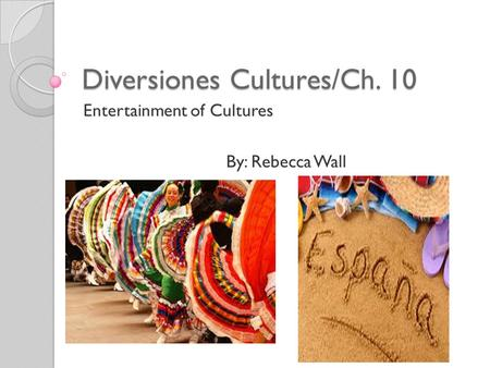 Diversiones Cultures/Ch. 10 Entertainment of Cultures By: Rebecca Wall.