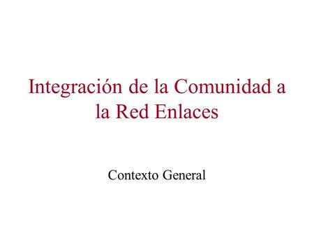 Integración de la Comunidad a la Red Enlaces Contexto General.