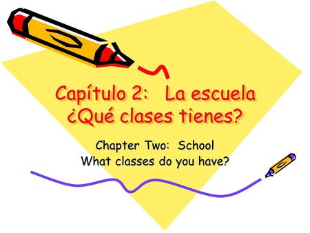 Capítulo 2: La escuela ¿Qué clases tienes? Chapter Two: School What classes do you have?