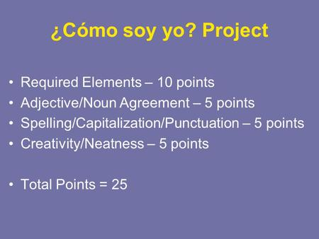 ¿Cómo soy yo? Project Required Elements – 10 points Adjective/Noun Agreement – 5 points Spelling/Capitalization/Punctuation – 5 points Creativity/Neatness.