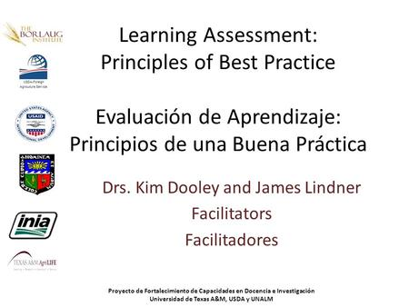 Learning Assessment: Principles of Best Practice Evaluación de Aprendizaje: Principios de una Buena Práctica Drs. Kim Dooley and James Lindner Facilitators.