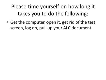 Please time yourself on how long it takes you to do the following: Get the computer, open it, get rid of the test screen, log on, pull up your ALC document.