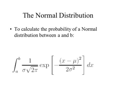 The Normal Distribution To calculate the probability of a Normal distribution between a and b: