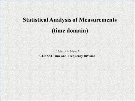 J. Mauricio López R. CENAM Time and Frequency Division Statistical Analysis of Measurements (time domain)