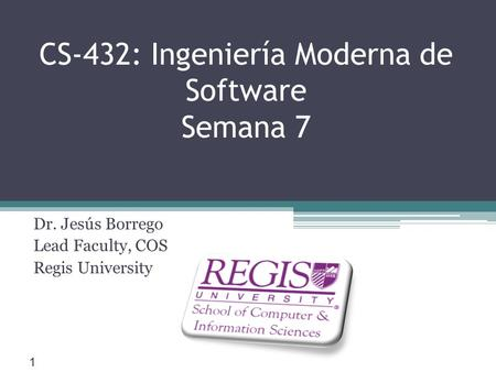 Scis.regis.edu ● CS-432: Ingeniería Moderna de Software Semana 7 Dr. Jesús Borrego Lead Faculty, COS Regis University 1.