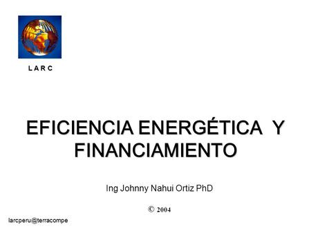 EFICIENCIA ENERGÉTICA Y FINANCIAMIENTO © 2004 Ing Johnny Nahui Ortiz PhD L A R C