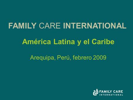 América Latina y el Caribe Arequipa, Perú, febrero 2009 FAMILY CARE INTERNATIONAL.