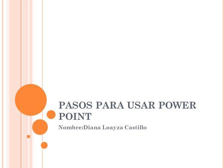 PASOS PARA USAR POWER POINT Nombre:Diana Loayza Castillo.