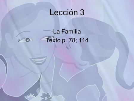 Lección 3 La Familia Texto p. 78; 114. Objective Al final de esta lección voy a poder… At the end of this lesson I will be able to… Learn and practice.