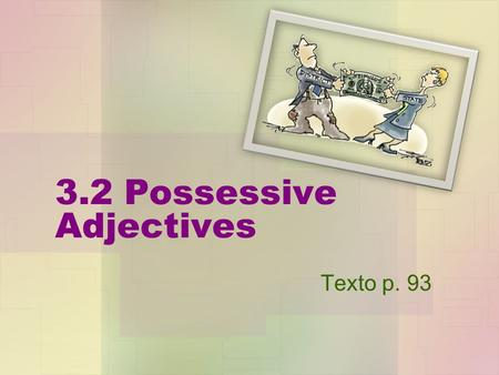 3.2 Possessive Adjectives Texto p. 93. Objective Al final de esta lección voy a poder… At the end of this lesson I will be able to… use the possessive.