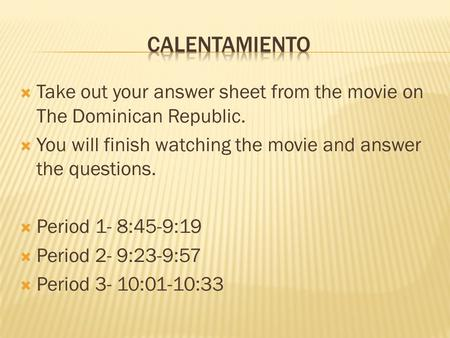  Take out your answer sheet from the movie on The Dominican Republic.  You will finish watching the movie and answer the questions.  Period 1- 8:45-9:19.
