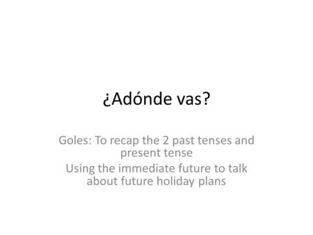 ¿Adónde vas? Goles: To recap the 2 past tenses and present tense Using the immediate future to talk about future holiday plans.