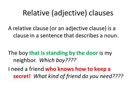 Relative (adjective) clauses A relative clause (or an adjective clause) is a clause in a sentence that describes a noun. The boy that is standing by the.