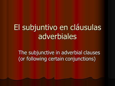 El subjuntivo en cláusulas adverbiales The subjunctive in adverbial clauses (or following certain conjunctions)