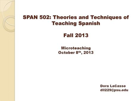 SPAN 502: Theories and Techniques of Teaching Spanish Fall 2013 Microteaching October 8 th, 2013 Dora LaCasse