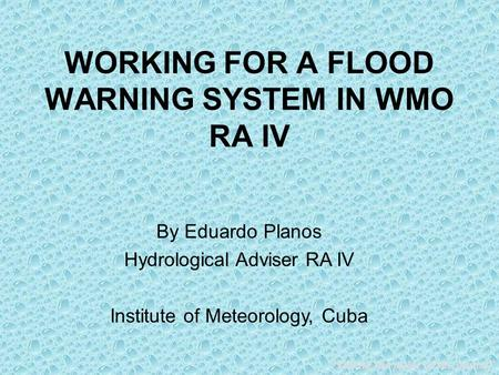 """Taking the pulse of the planet"" WORKING FOR A FLOOD WARNING SYSTEM IN WMO RA IV By Eduardo Planos Hydrological Adviser RA IV Institute of Meteorology,"